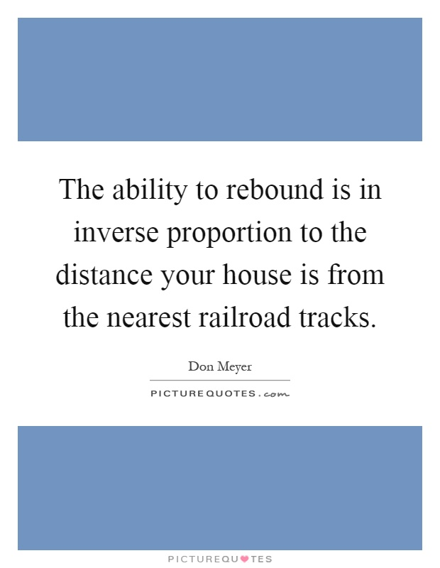The ability to rebound is in inverse proportion to the distance your house is from the nearest railroad tracks Picture Quote #1