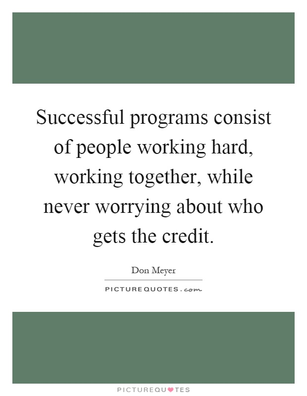 Successful programs consist of people working hard, working together, while never worrying about who gets the credit Picture Quote #1
