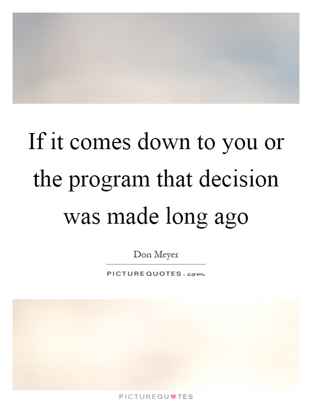 If it comes down to you or the program that decision was made long ago Picture Quote #1