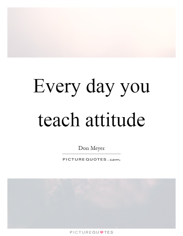Every day you teach attitude Picture Quote #1