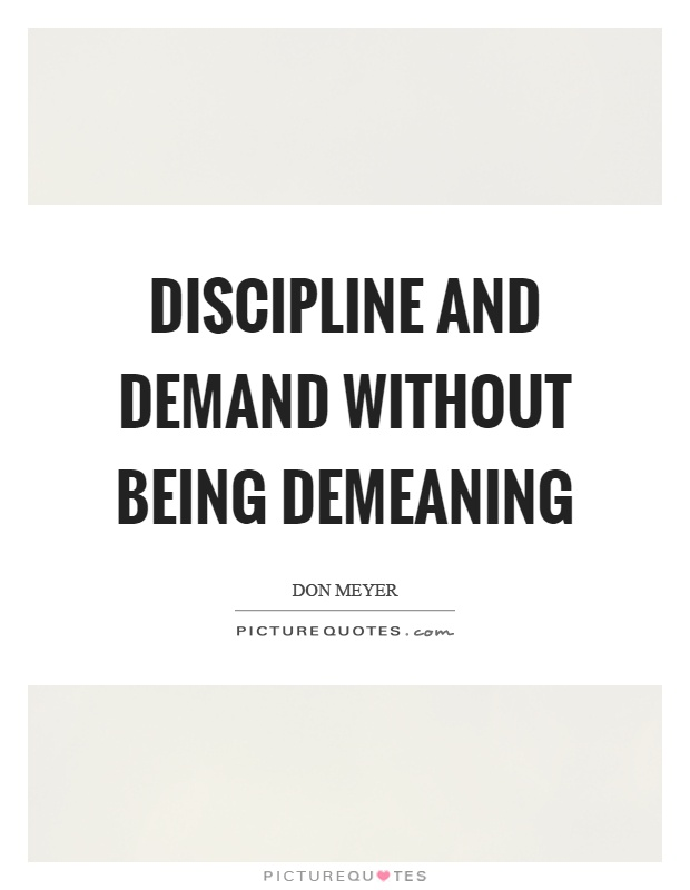 Discipline and demand without being demeaning Picture Quote #1
