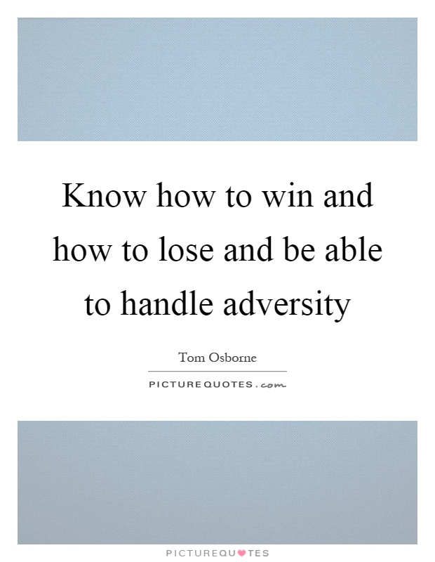 Know how to win and how to lose and be able to handle adversity Picture Quote #1