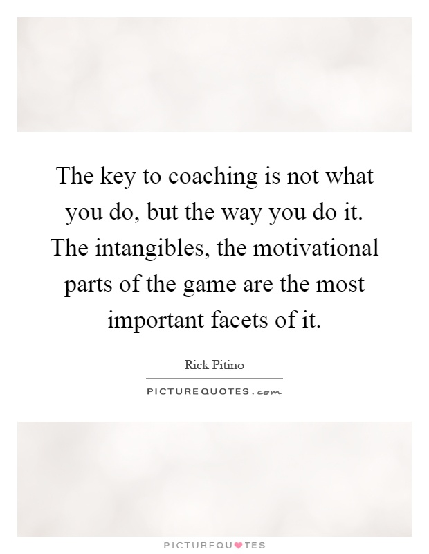 The key to coaching is not what you do, but the way you do it. The intangibles, the motivational parts of the game are the most important facets of it Picture Quote #1
