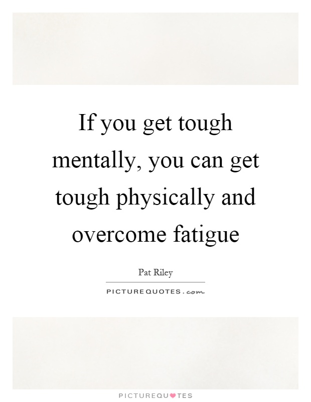 If you get tough mentally, you can get tough physically and overcome fatigue Picture Quote #1