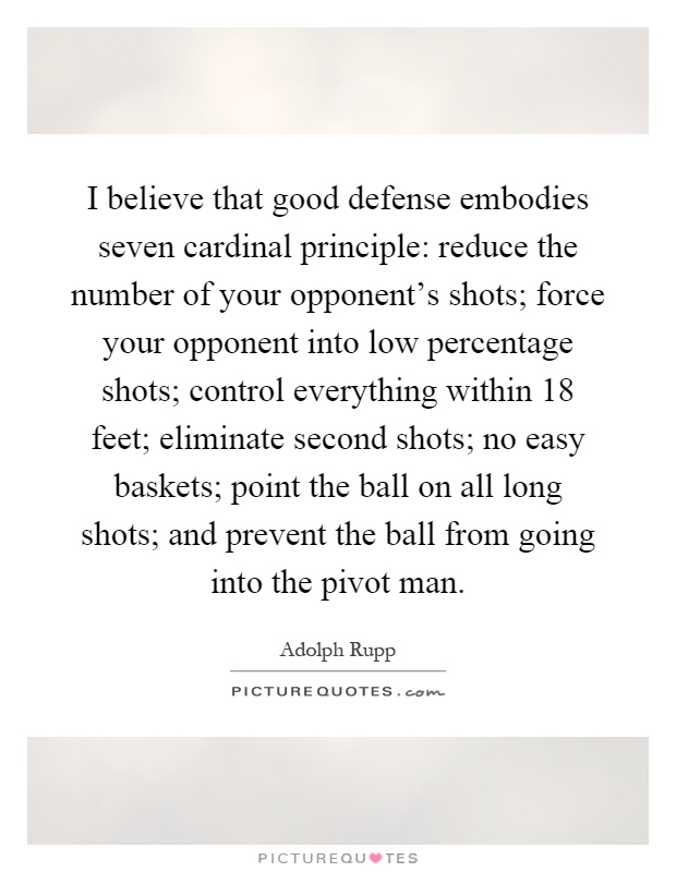 I believe that good defense embodies seven cardinal principle: reduce the number of your opponent's shots; force your opponent into low percentage shots; control everything within 18 feet; eliminate second shots; no easy baskets; point the ball on all long shots; and prevent the ball from going into the pivot man Picture Quote #1