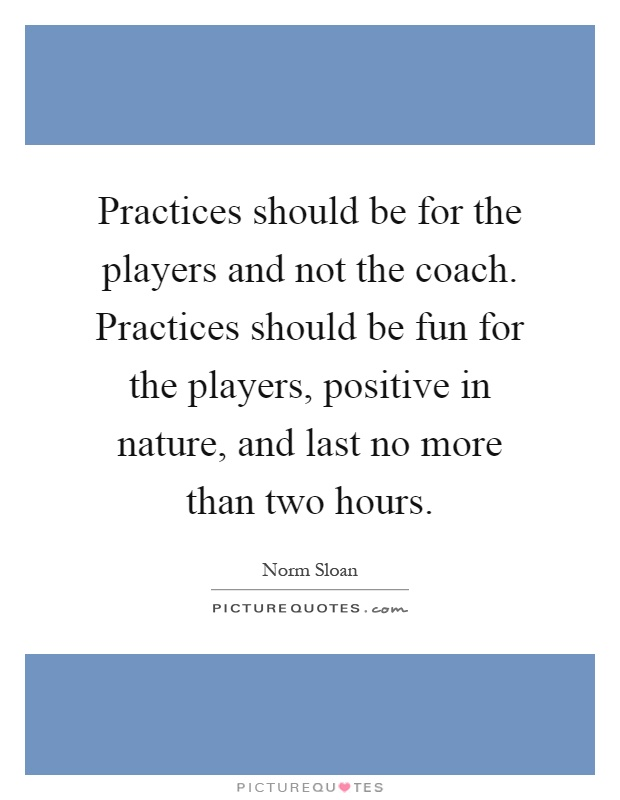 Practices should be for the players and not the coach. Practices should be fun for the players, positive in nature, and last no more than two hours Picture Quote #1