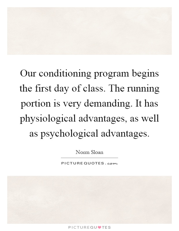 Our conditioning program begins the first day of class. The running portion is very demanding. It has physiological advantages, as well as psychological advantages Picture Quote #1