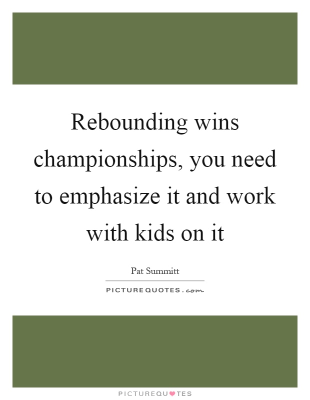 Rebounding wins championships, you need to emphasize it and work with kids on it Picture Quote #1