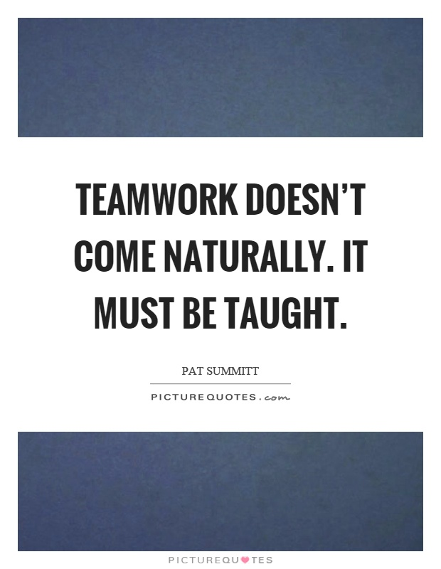 Teamwork doesn't come naturally. It must be taught Picture Quote #1
