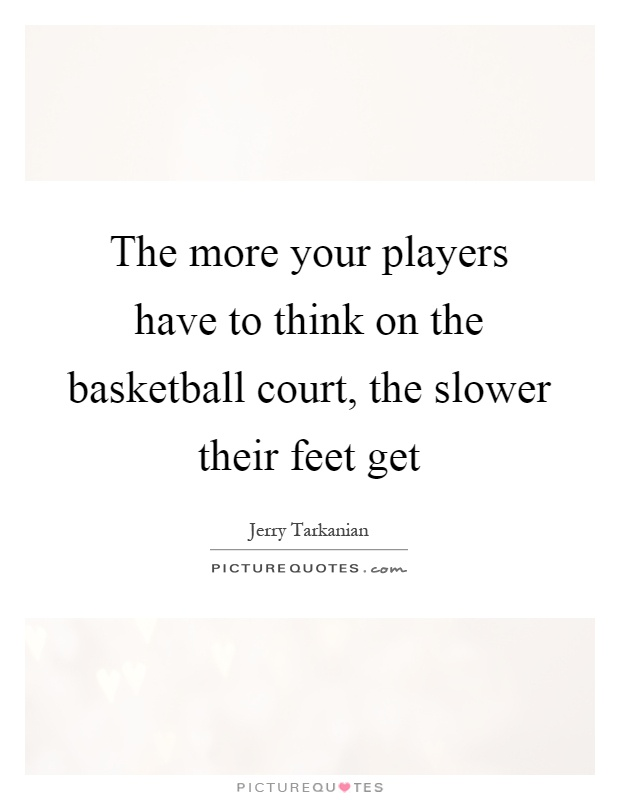 The more your players have to think on the basketball court, the slower their feet get Picture Quote #1