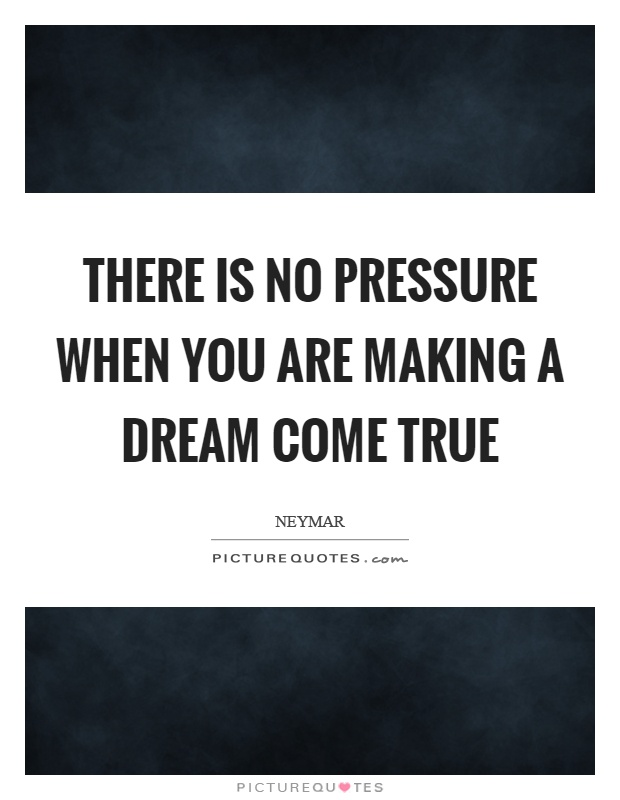 There is no pressure when you are making a dream come true Picture Quote #1