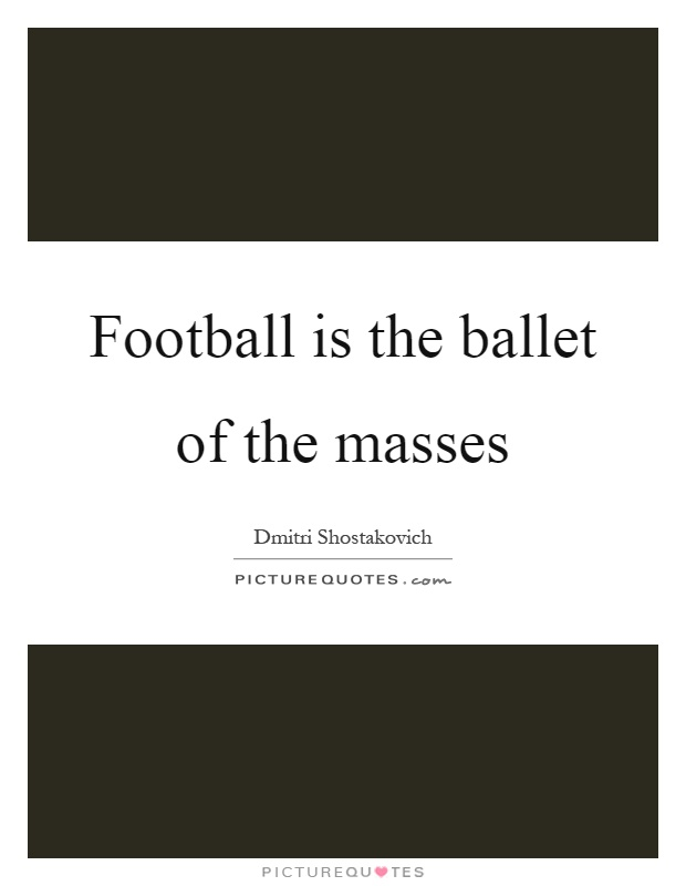 Football is the ballet of the masses Picture Quote #1
