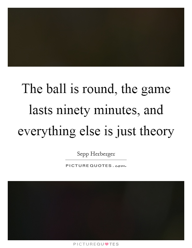 The ball is round, the game lasts ninety minutes, and everything else is just theory Picture Quote #1