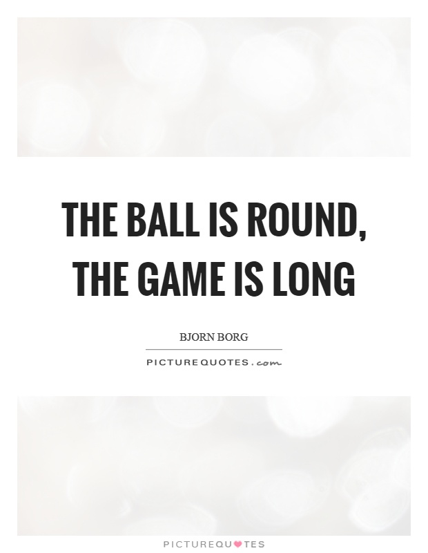 The ball is round, the game is long Picture Quote #1