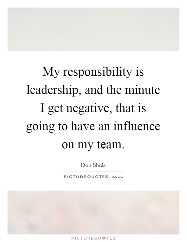 My responsibility is leadership, and the minute I get negative, that is going to have an influence on my team Picture Quote #1