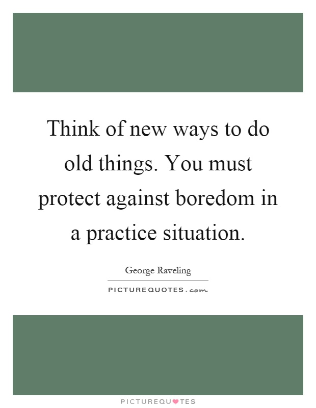 Think of new ways to do old things. You must protect against boredom in a practice situation Picture Quote #1