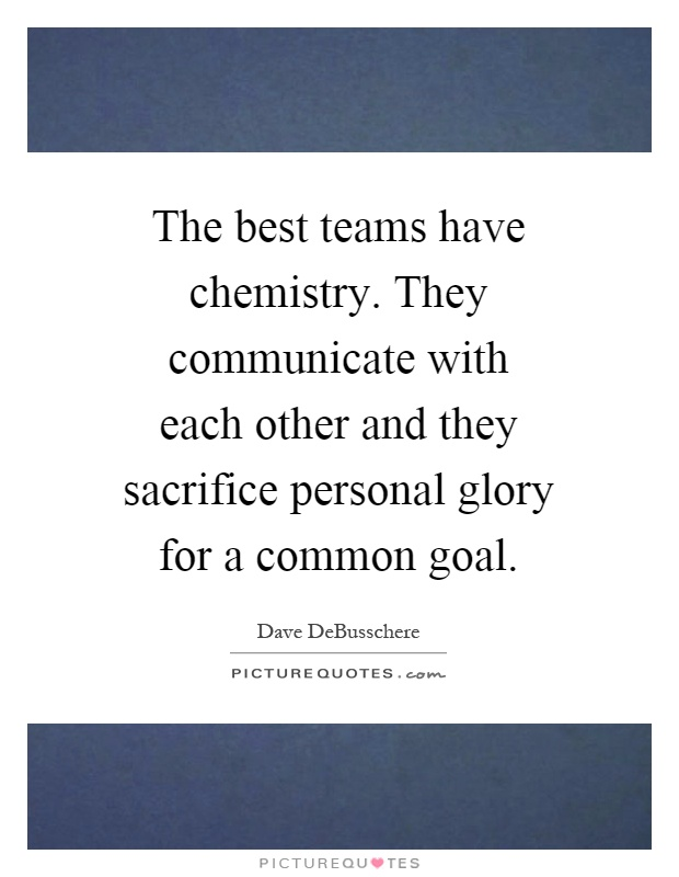The best teams have chemistry. They communicate with each other and they sacrifice personal glory for a common goal Picture Quote #1