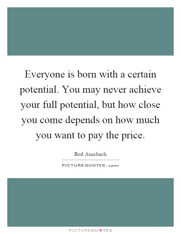 Everyone is born with a certain potential. You may never achieve your full potential, but how close you come depends on how much you want to pay the price Picture Quote #1