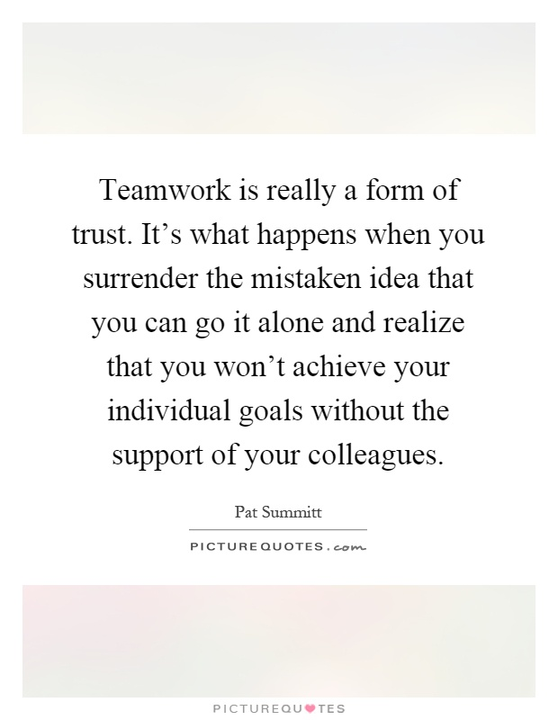 Teamwork is really a form of trust. It's what happens when you surrender the mistaken idea that you can go it alone and realize that you won't achieve your individual goals without the support of your colleagues Picture Quote #1