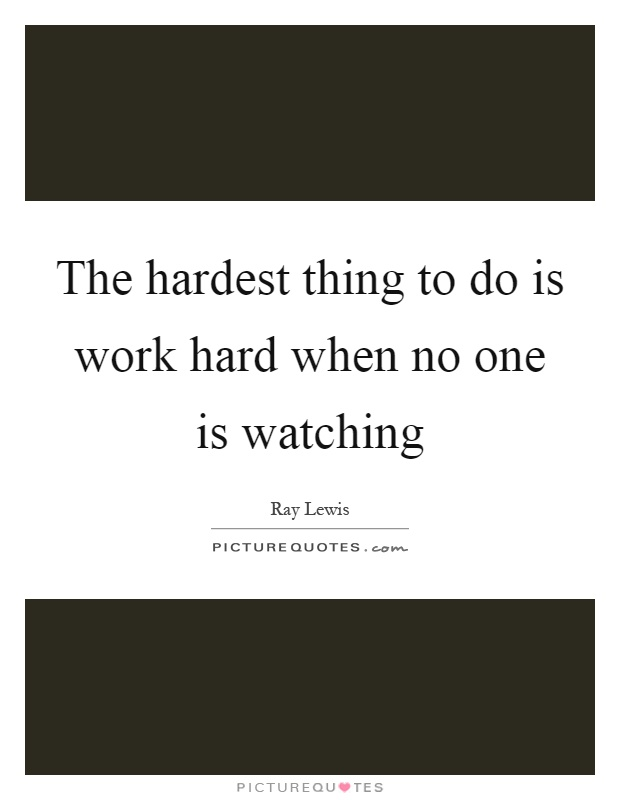 The hardest thing to do is work hard when no one is watching Picture Quote #1