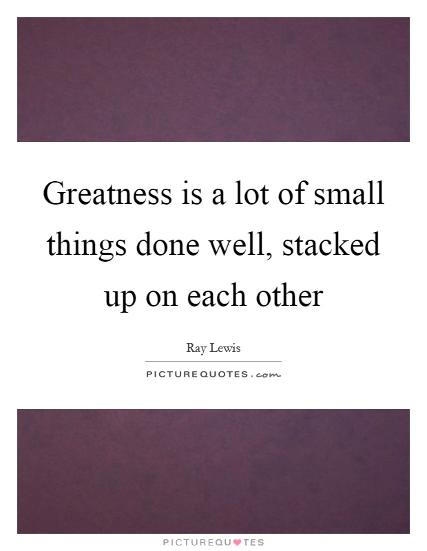 Greatness is a lot of small things done well, stacked up on each other Picture Quote #1