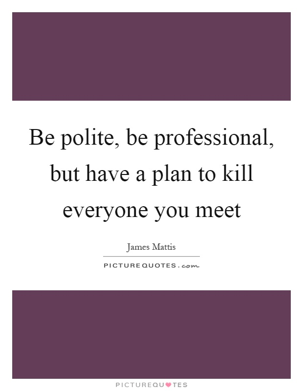 and have a plan to kill everyone you meet