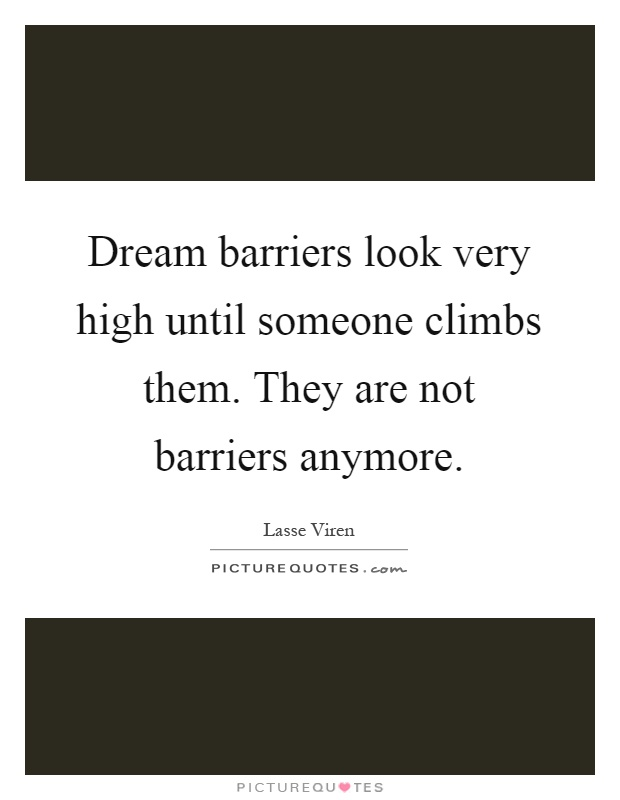 Dream barriers look very high until someone climbs them. They are not barriers anymore Picture Quote #1
