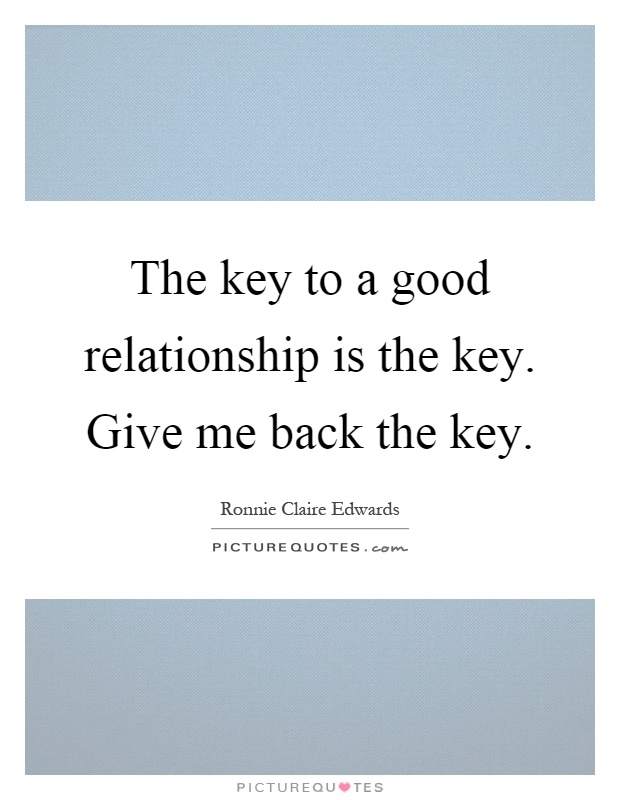 The key to a good relationship is the key. Give me back the key Picture Quote #1