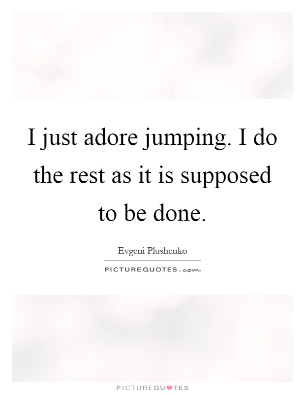 I just adore jumping. I do the rest as it is supposed to be done Picture Quote #1