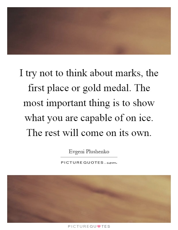 I try not to think about marks, the first place or gold medal. The most important thing is to show what you are capable of on ice. The rest will come on its own Picture Quote #1