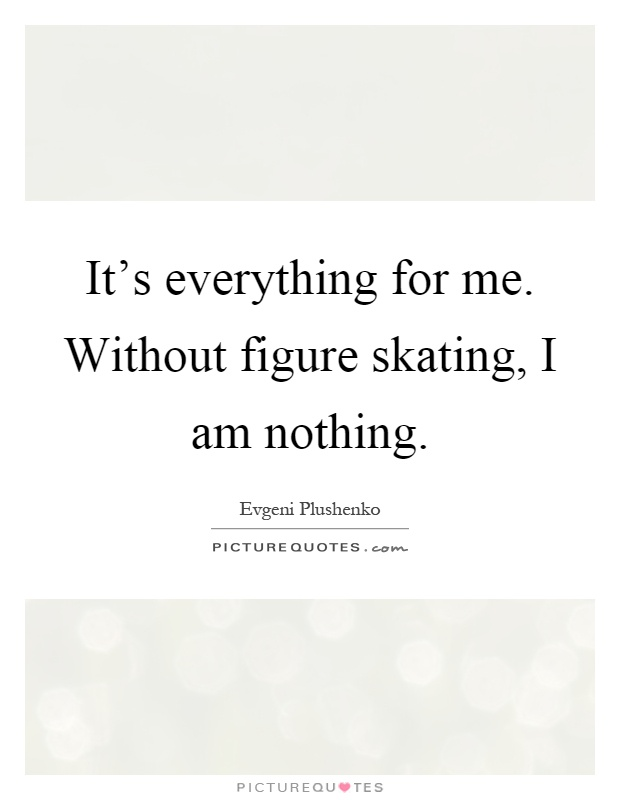 It's everything for me. Without figure skating, I am nothing Picture Quote #1