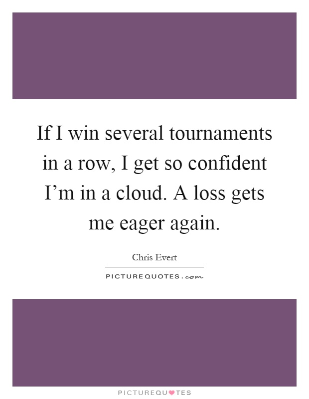 If I win several tournaments in a row, I get so confident I'm in a cloud. A loss gets me eager again Picture Quote #1