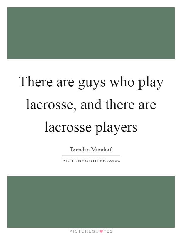 There are guys who play lacrosse, and there are lacrosse players Picture Quote #1