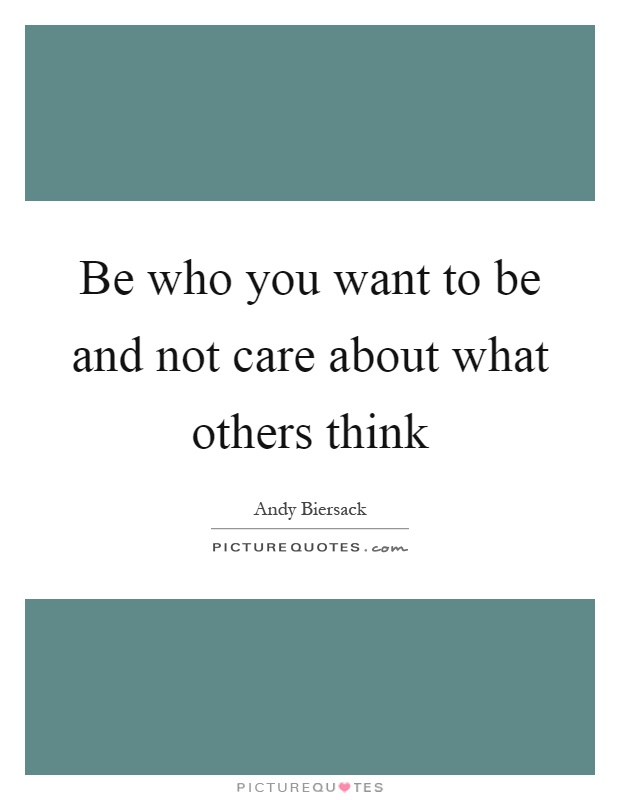 Quotes About Not Caring What Others Think Gorgeous Be Who You Want To Be And Not Care About What Others Think .