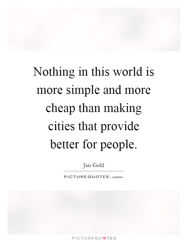 Nothing in this world is more simple and more cheap than making cities that provide better for people Picture Quote #1