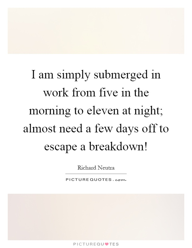 I am simply submerged in work from five in the morning to eleven at night; almost need a few days off to escape a breakdown! Picture Quote #1