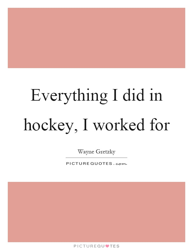 Everything I did in hockey, I worked for Picture Quote #1