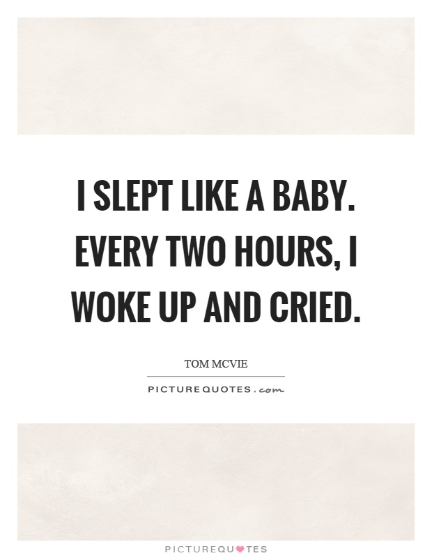 I slept like a baby. Every two hours, I woke up and cried Picture Quote #1
