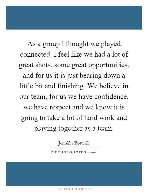 As a group I thought we played connected. I feel like we had a lot of great shots, some great opportunities, and for us it is just bearing down a little bit and finishing. We believe in our team, for us we have confidence, we have respect and we know it is going to take a lot of hard work and playing together as a team Picture Quote #1