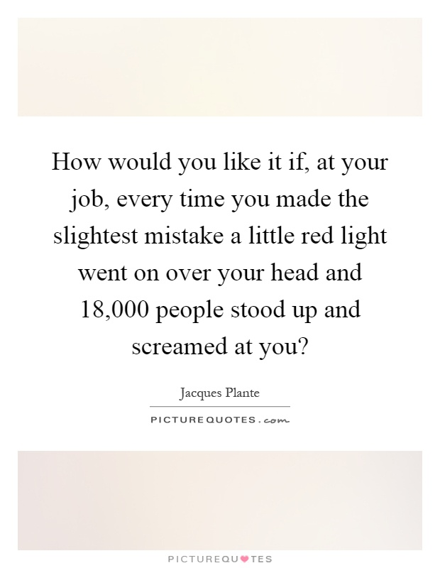 How would you like it if, at your job, every time you made the slightest mistake a little red light went on over your head and 18,000 people stood up and screamed at you? Picture Quote #1