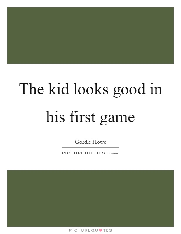 The kid looks good in his first game Picture Quote #1