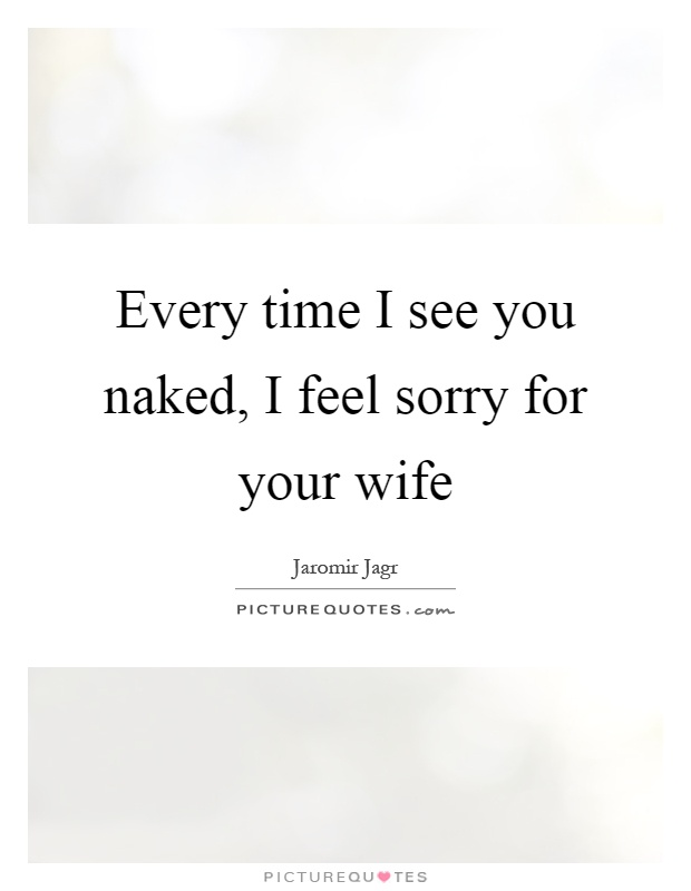 Every time I see you naked, I feel sorry for your wife Picture Quote #1