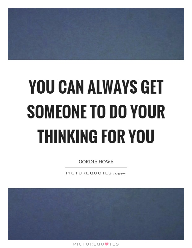 You can always get someone to do your thinking for you Picture Quote #1