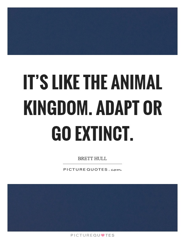 It's like the animal kingdom. Adapt or go extinct Picture Quote #1