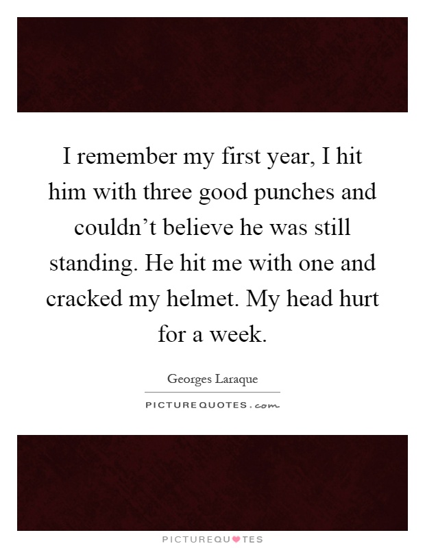 I remember my first year, I hit him with three good punches and couldn't believe he was still standing. He hit me with one and cracked my helmet. My head hurt for a week Picture Quote #1