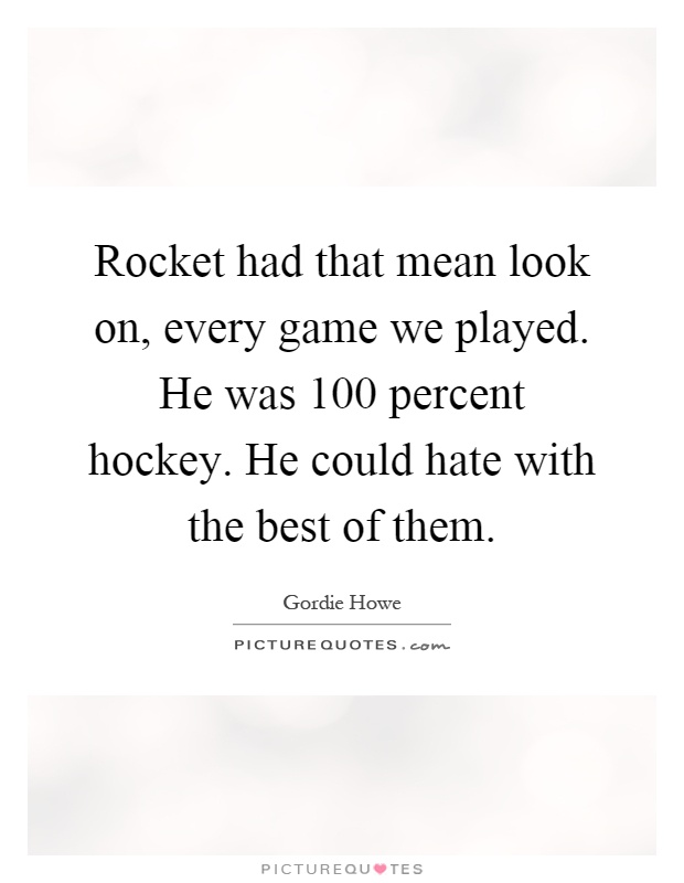 Rocket had that mean look on, every game we played. He was 100 percent hockey. He could hate with the best of them Picture Quote #1