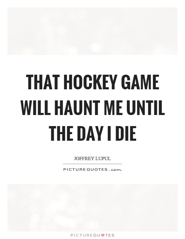 That hockey game will haunt me until the day I die Picture Quote #1
