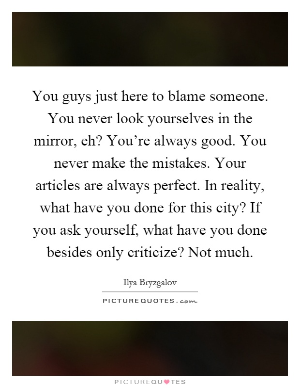 You guys just here to blame someone. You never look yourselves in the mirror, eh? You're always good. You never make the mistakes. Your articles are always perfect. In reality, what have you done for this city? If you ask yourself, what have you done besides only criticize? Not much Picture Quote #1
