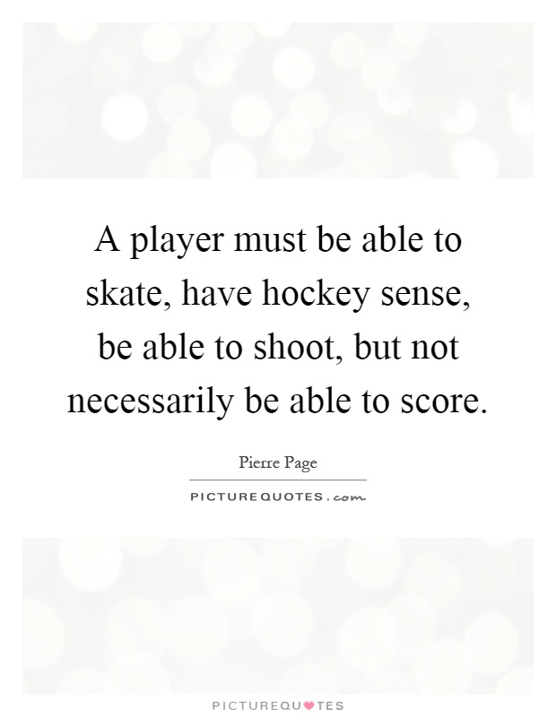 A player must be able to skate, have hockey sense, be able to shoot, but not necessarily be able to score Picture Quote #1