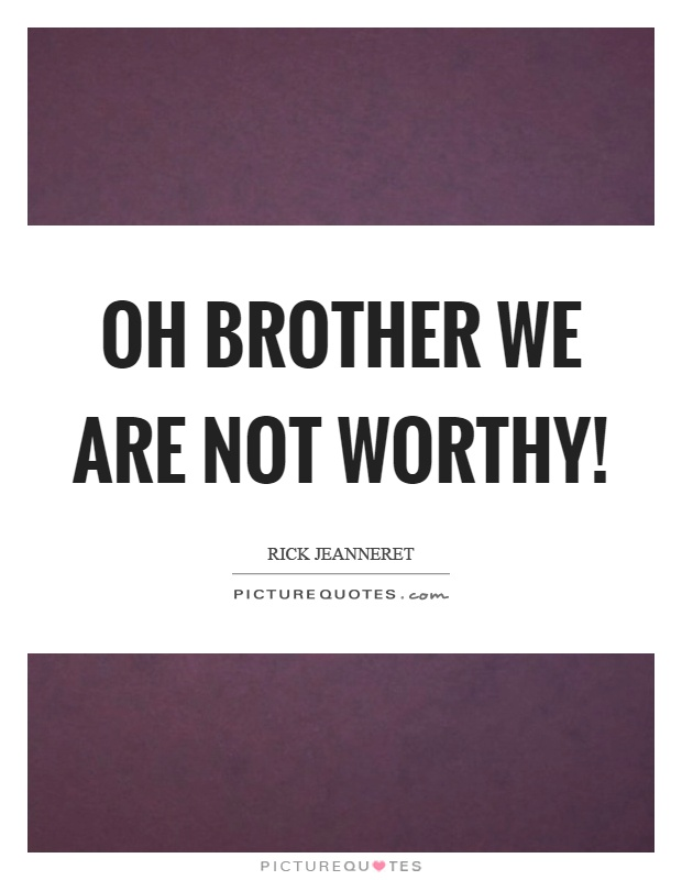 Oh brother we are not worthy! Picture Quote #1